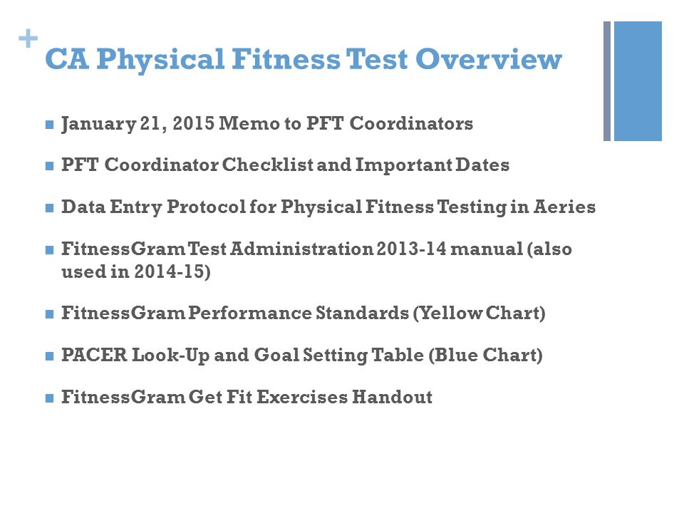 + CA Physical Fitness Test Overview Test window = February 2, 2015 to March 31, 2015 A battery of 6 tests are administered to students in Grades 5, 7 and 9 Mile Run or PACER Push Up Curl Up Sit and Reach or Shoulder Stretch Trunk Lift BMI (Body Mass Index)