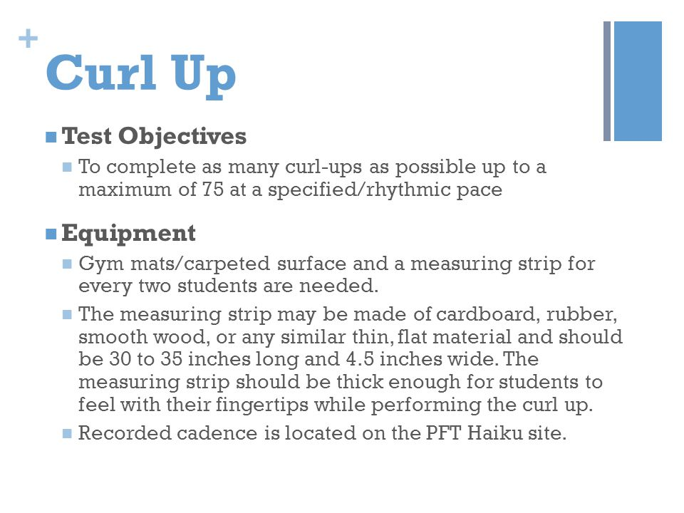 + Curl Up Test Objectives To complete as many curl-ups as possible up to a maximum of 75 at a specified/rhythmic pace Equipment Gym mats/carpeted surf