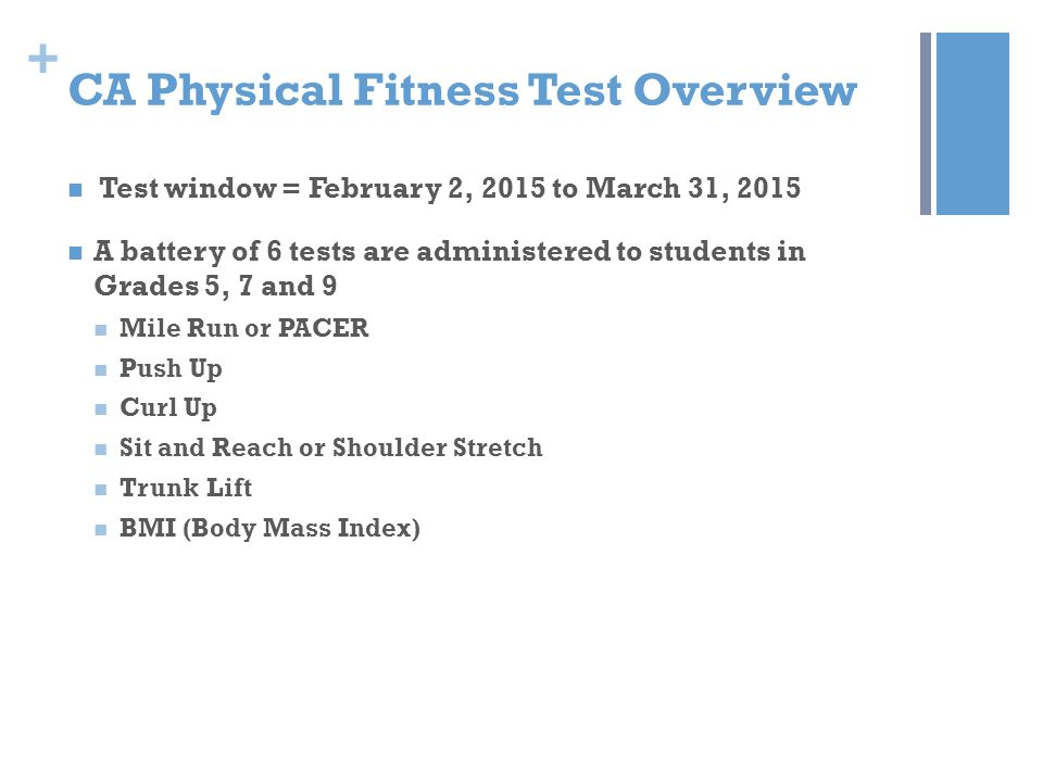 + CA Physical Fitness Test Overview Test window = February 2, 2015 to March 31, 2015 A battery of 6 tests are administered to students in Grades 5, 7