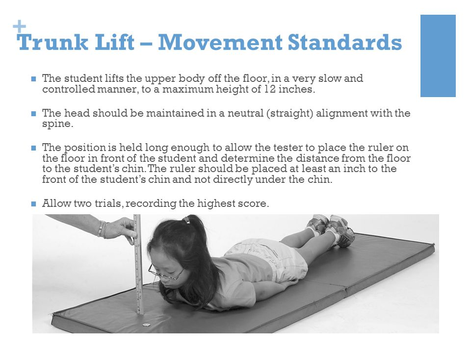 + Trunk Lift – Movement Standards The student lifts the upper body off the floor, in a very slow and controlled manner, to a maximum height of 12 inch