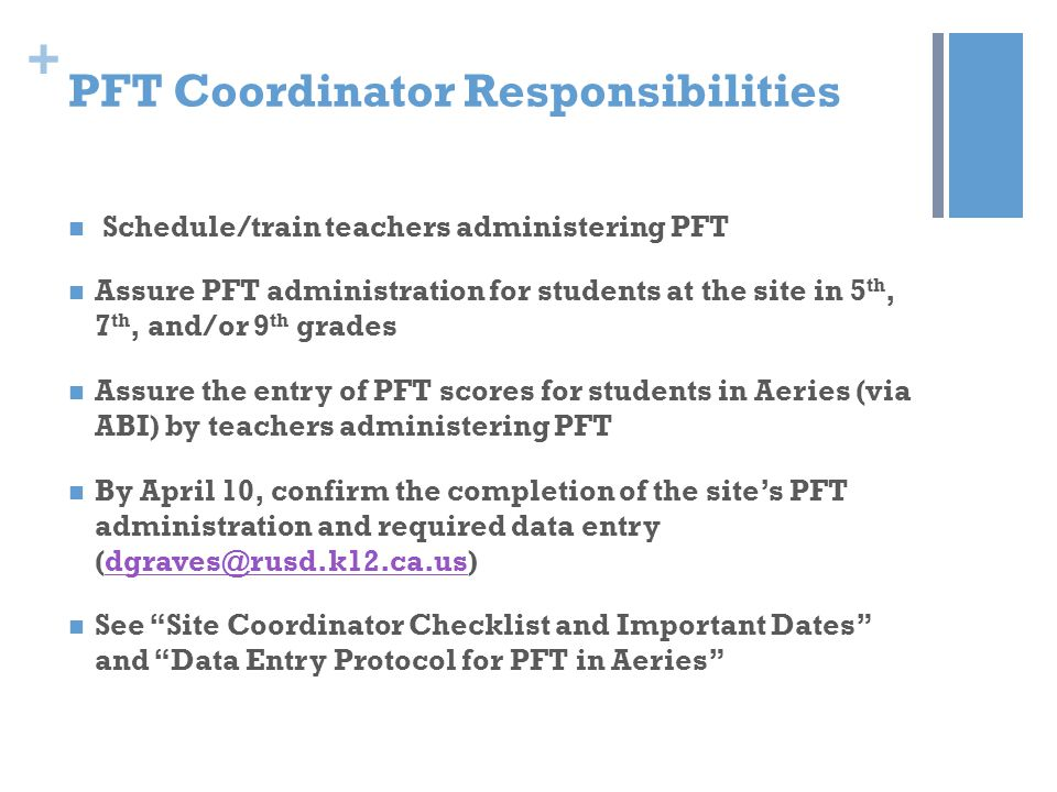 + PFT Teacher Responsibilities Follow test administration protocols Test all assigned students in appropriate PFT grades Complete PFT data entry in ABI and provide a copy of data to site coordinator Communicate with the site's PFT coordinator to confirm completion of test administration and data entry