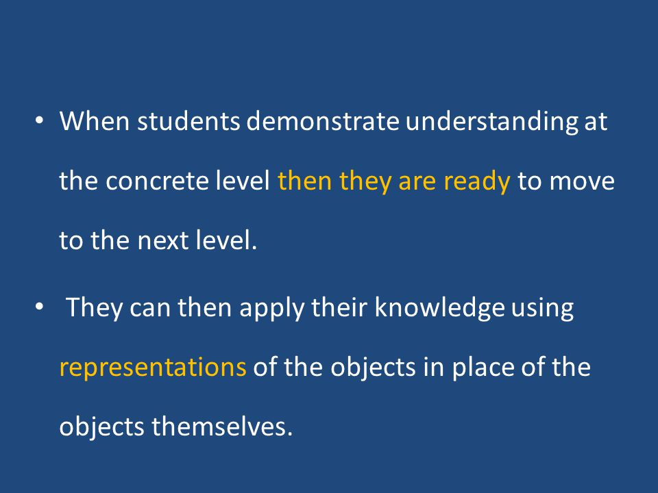 When students demonstrate understanding at the concrete level then they are ready to move to the next level.