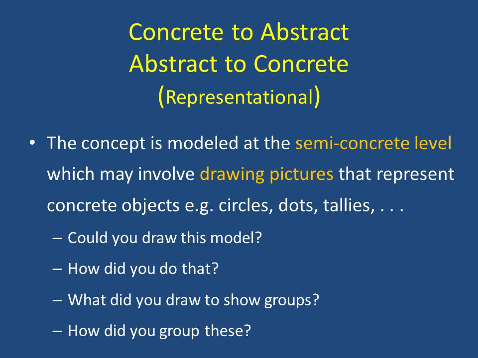 Concrete to Abstract Abstract to Concrete ( Representational ) The concept is modeled at the semi-concrete level which may involve drawing pictures that represent concrete objects e.g.