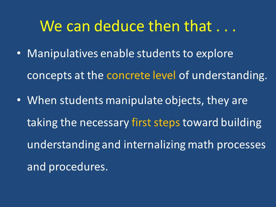 Manipulatives enable students to explore concepts at the concrete level of understanding.