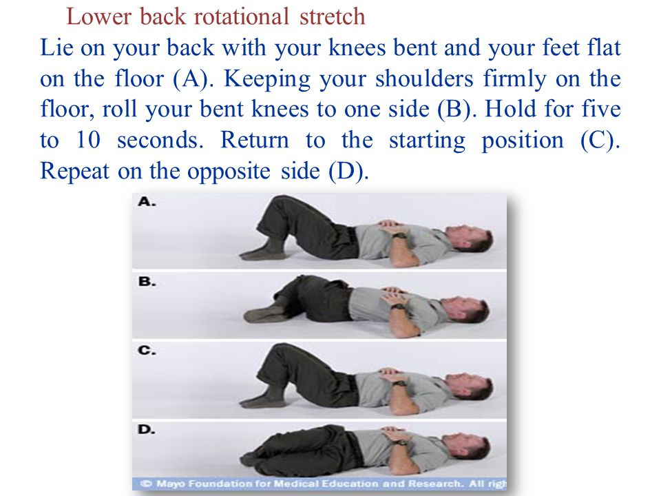 Lower back rotational stretch Lie on your back with your knees bent and your feet flat on the floor (A).