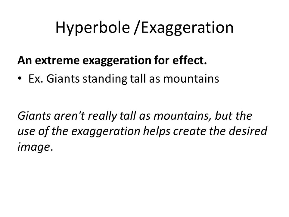 Hyperbole /Exaggeration An extreme exaggeration for effect.