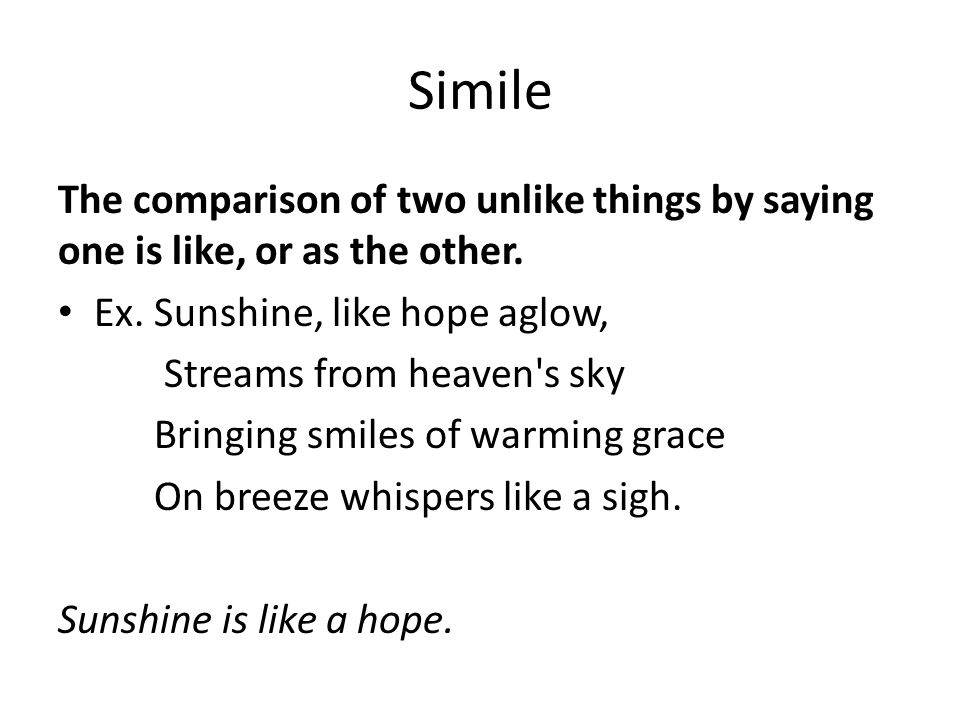 Simile The comparison of two unlike things by saying one is like, or as the other.