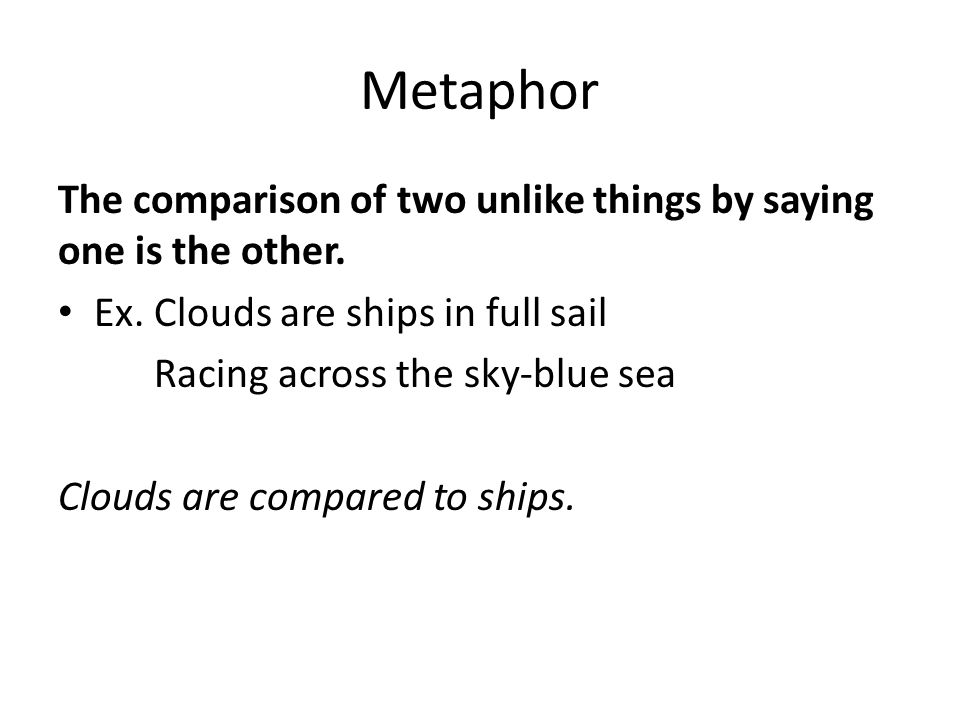 Metaphor The comparison of two unlike things by saying one is the other.
