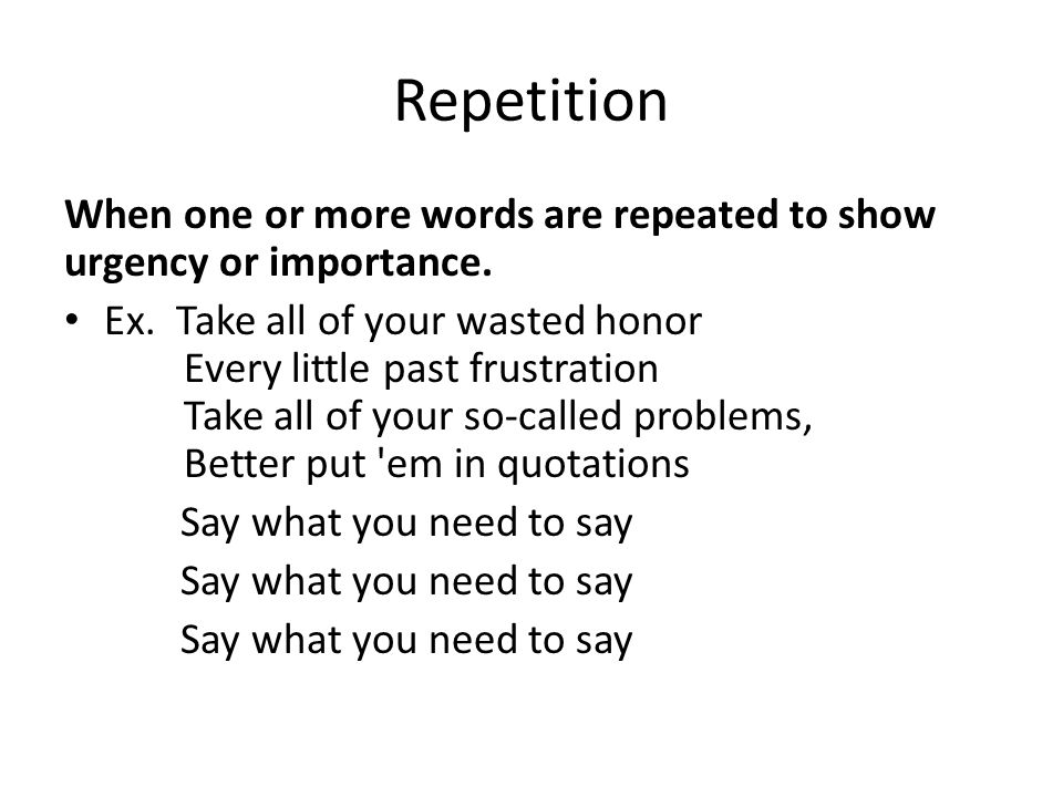 Repetition When one or more words are repeated to show urgency or importance.