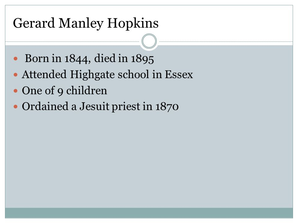 Gerard Manley Hopkins Born in 1844, died in 1895 Attended Highgate school in Essex One of 9 children Ordained a Jesuit priest in 1870