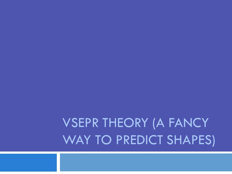 VSEPR THEORY (A FANCY WAY TO PREDICT SHAPES)