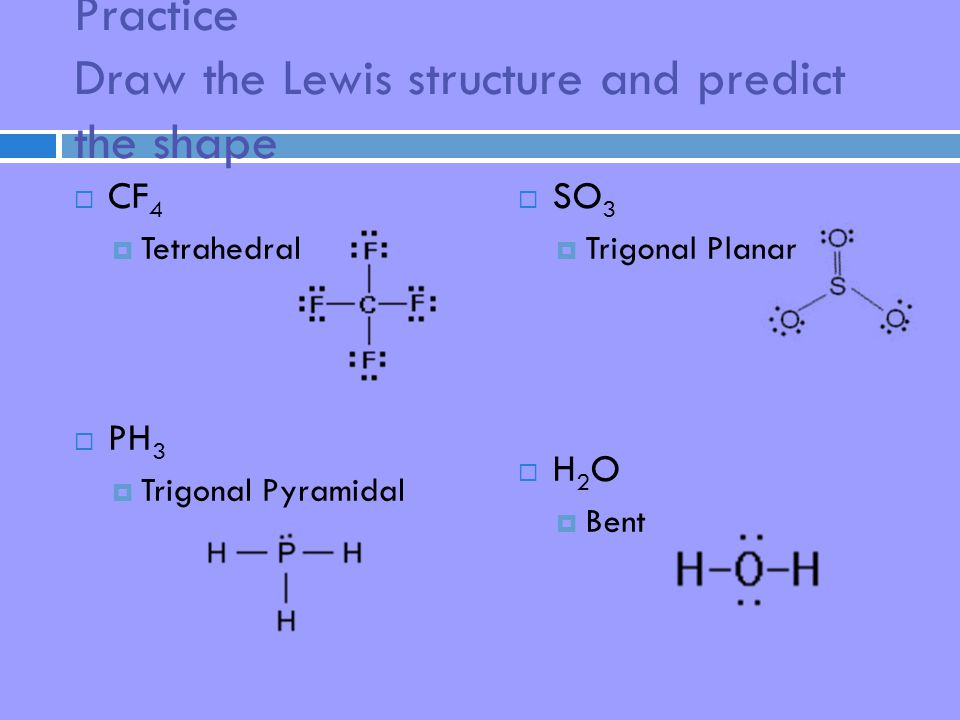 Practice Draw the Lewis structure and predict the shape  CF 4  Tetrahedral  PH 3  Trigonal Pyramidal  SO 3  Trigonal Planar H2OH2O  Bent