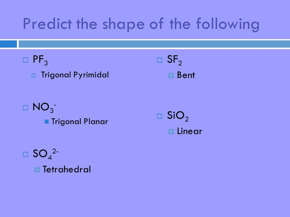 Predict the shape of the following  PF 3  Trigonal Pyrimidal  NO 3 - Trigonal Planar  SO 4 2-  Tetrahedral  SF 2  Bent  SiO 2  Linear
