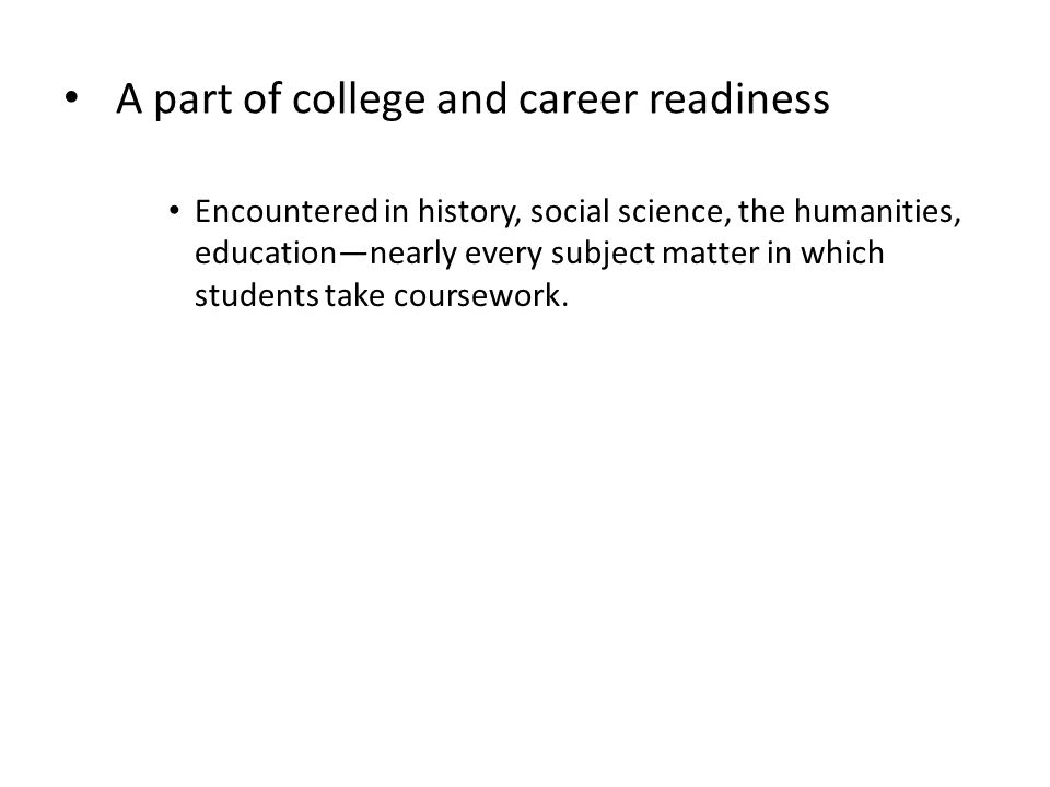 A part of college and career readiness Encountered in history, social science, the humanities, education—nearly every subject matter in which students take coursework.