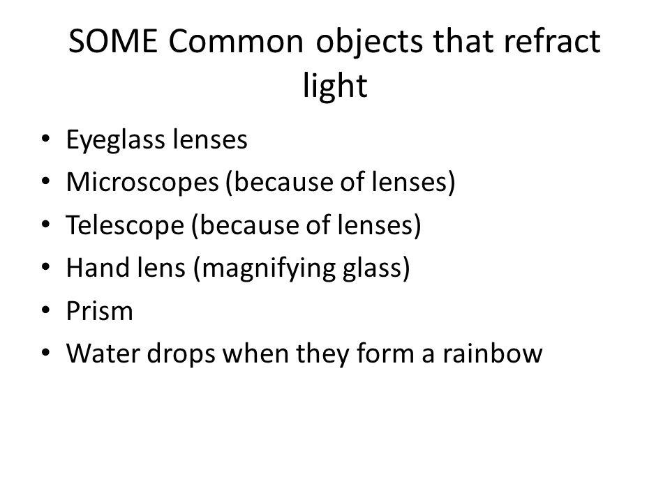 SOME Common objects that refract light Eyeglass lenses Microscopes (because of lenses) Telescope (because of lenses) Hand lens (magnifying glass) Pris
