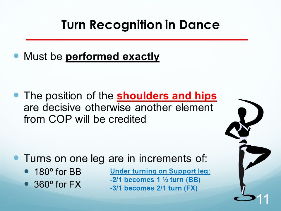 Turn Recognition in Dance Must be performed exactly The position of the shoulders and hips are decisive otherwise another element from COP will be credited Turns on one leg are in increments of: 180º for BB 360º for FX 11 Under turning on Support leg: -2/1 becomes 1 ½ turn (BB) -3/1 becomes 2/1 turn (FX)