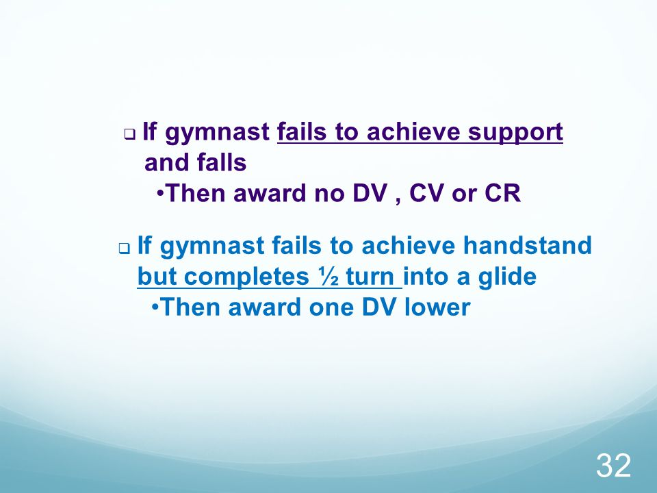  If gymnast fails to achieve support and falls Then award no DV, CV or CR  If gymnast fails to achieve handstand but completes ½ turn into a glide Then award one DV lower 32