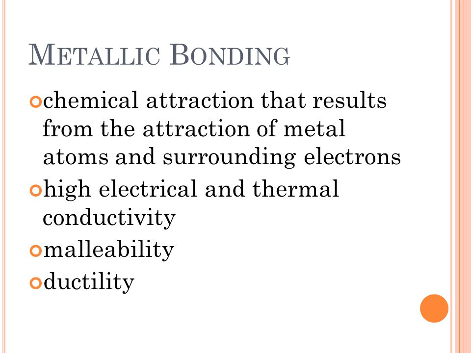 M ETALLIC B ONDING chemical attraction that results from the attraction of metal atoms and surrounding electrons high electrical and thermal conductivity malleability ductility