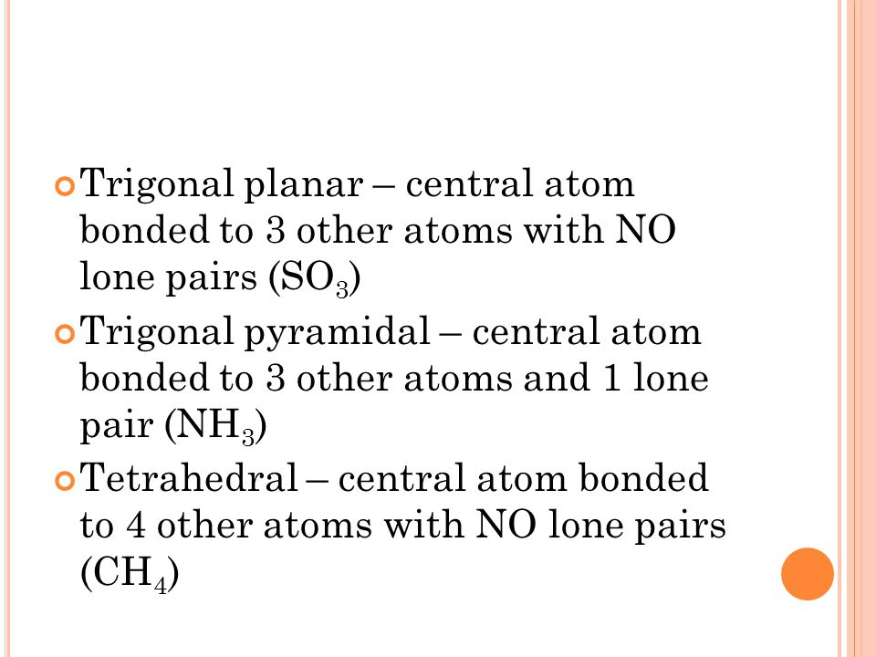Trigonal planar – central atom bonded to 3 other atoms with NO lone pairs (SO 3 ) Trigonal pyramidal – central atom bonded to 3 other atoms and 1 lone pair (NH 3 ) Tetrahedral – central atom bonded to 4 other atoms with NO lone pairs (CH 4 )