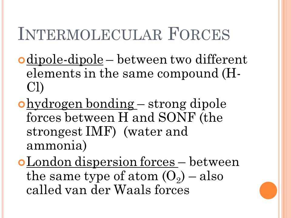I NTERMOLECULAR F ORCES dipole-dipole – between two different elements in the same compound (H- Cl) hydrogen bonding – strong dipole forces between H and SONF (the strongest IMF) (water and ammonia) London dispersion forces – between the same type of atom (O 2 ) – also called van der Waals forces