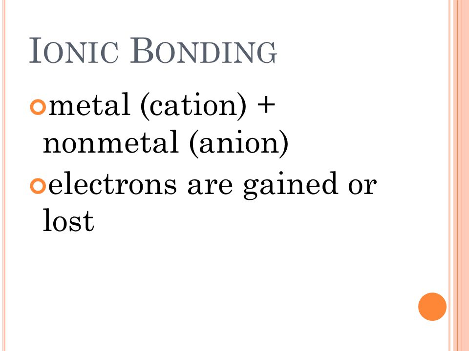 I ONIC B ONDING metal (cation) + nonmetal (anion) electrons are gained or lost