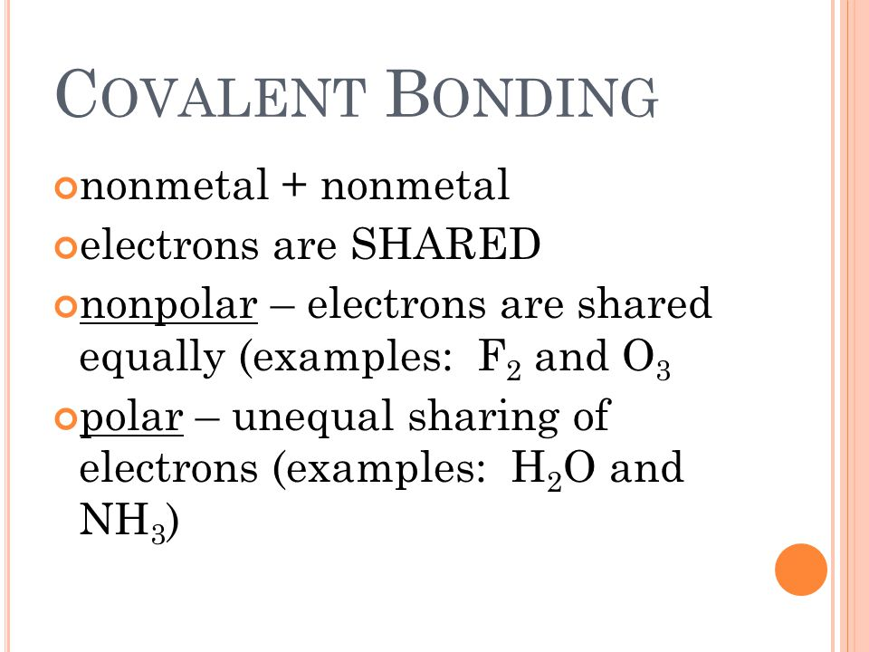 C OVALENT B ONDING nonmetal + nonmetal electrons are SHARED nonpolar – electrons are shared equally (examples: F 2 and O 3 polar – unequal sharing of electrons (examples: H 2 O and NH 3 )