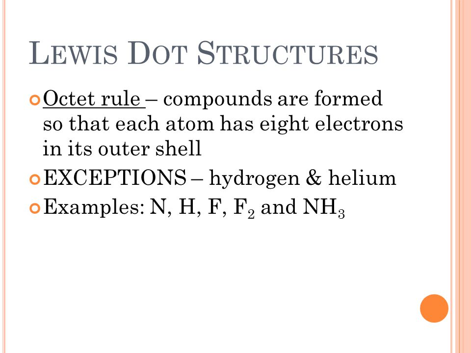 L EWIS D OT S TRUCTURES Octet rule – compounds are formed so that each atom has eight electrons in its outer shell EXCEPTIONS – hydrogen & helium Examples: N, H, F, F 2 and NH 3