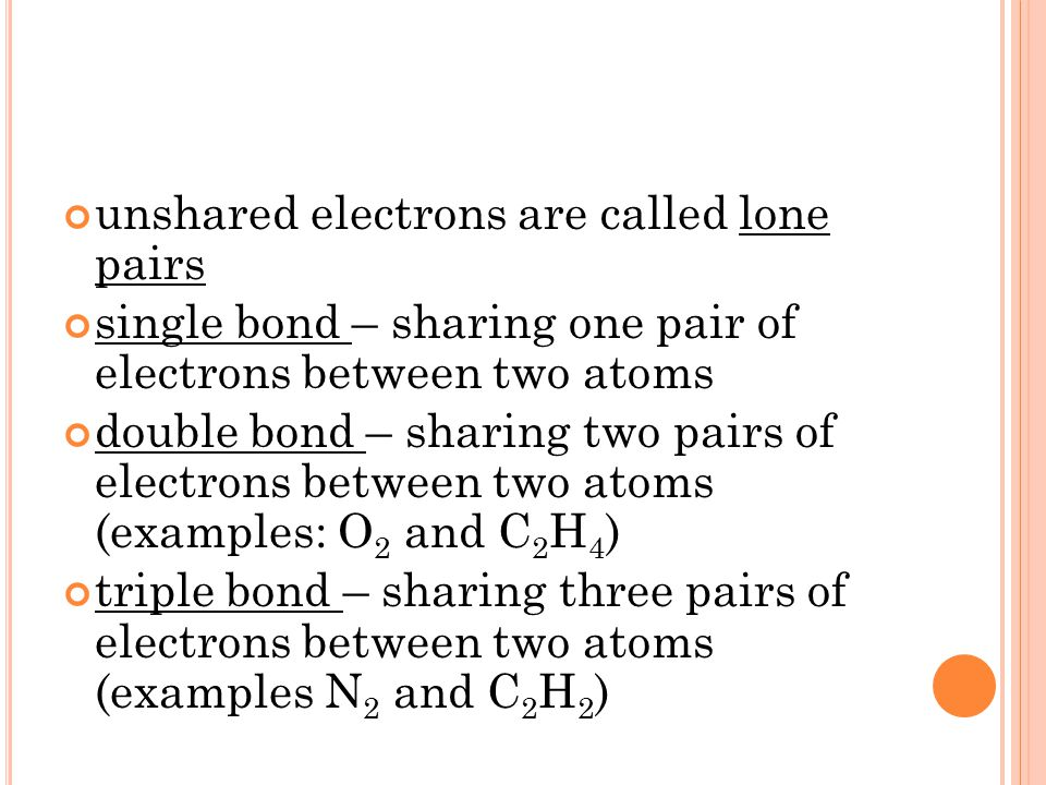 unshared electrons are called lone pairs single bond – sharing one pair of electrons between two atoms double bond – sharing two pairs of electrons between two atoms (examples: O 2 and C 2 H 4 ) triple bond – sharing three pairs of electrons between two atoms (examples N 2 and C 2 H 2 )