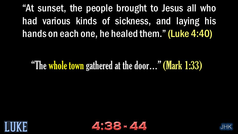At sunset, the people brought to Jesus all who had various kinds of sickness, and laying his hands on each one, he healed them. (Luke 4:40) The whole town gathered at the door… (Mark 1:33)