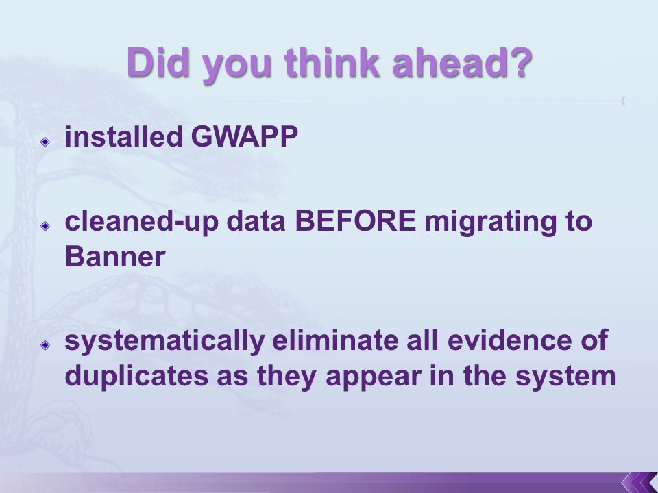 installed GWAPP cleaned-up data BEFORE migrating to Banner systematically eliminate all evidence of duplicates as they appear in the system