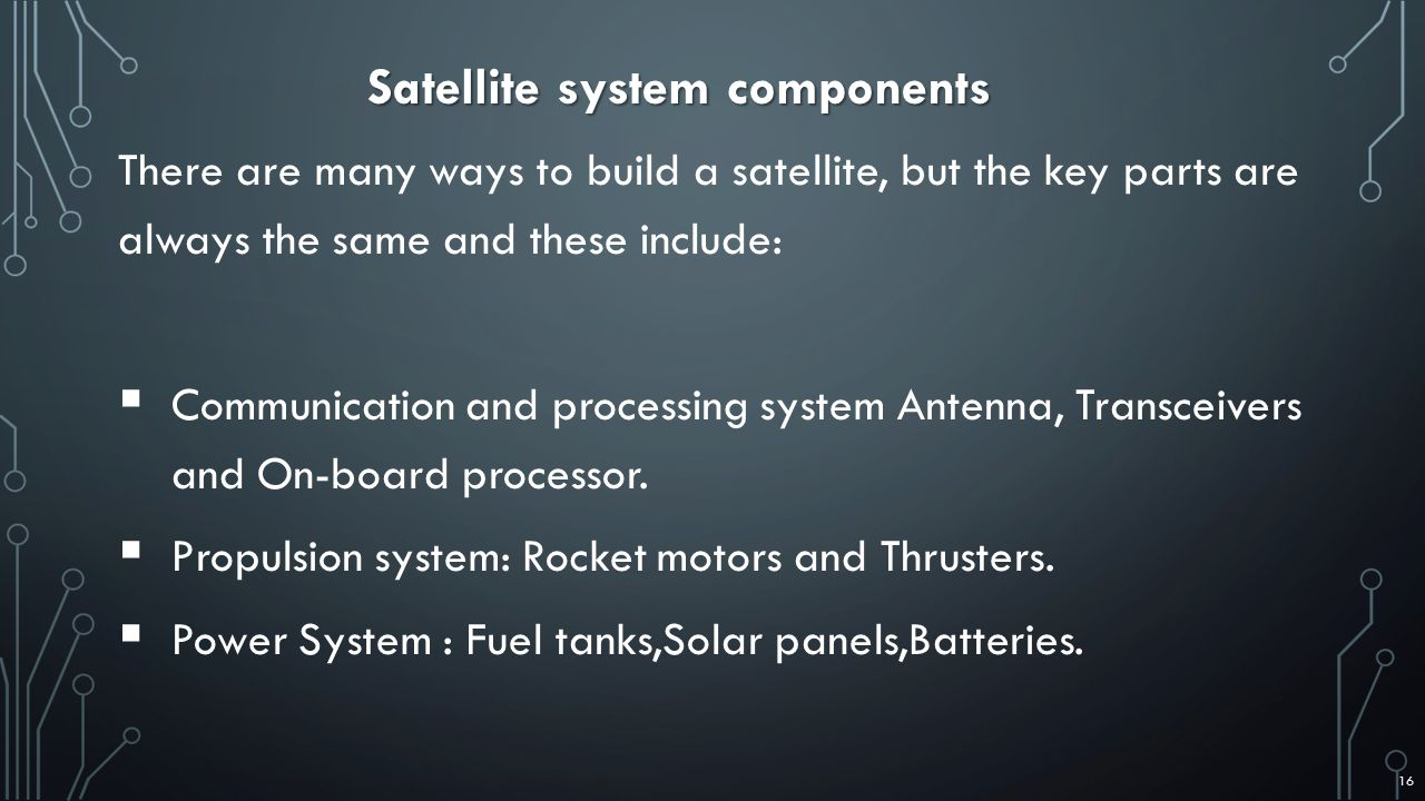There are many ways to build a satellite, but the key parts are always the same and these include:  Communication and processing system Antenna, Transceivers and On-board processor.