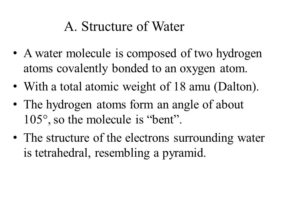 A. Structure of Water A water molecule is composed of two hydrogen atoms covalently bonded to an oxygen atom. With a total atomic weight of 18 amu (Da