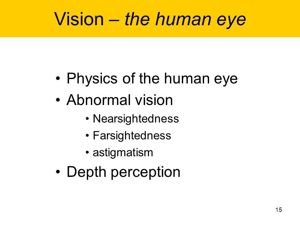 Vision – the human eye Physics of the human eye Abnormal vision Nearsightedness Farsightedness astigmatism Depth perception 15