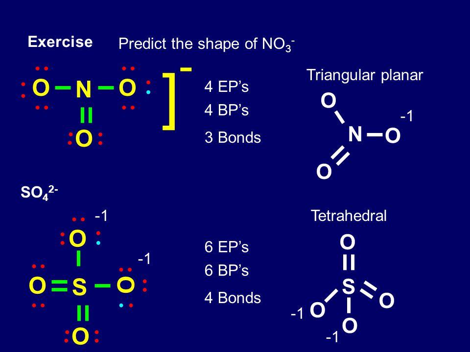 Exercise Predict the shape of NO 3 - 4 EP's 4 BP's 3 Bonds Triangular planar SO 4 2- S O O O O 6 EP's 6 BP's 4 Bonds Tetrahedral N O O O S O O O O N O O O ]-]-