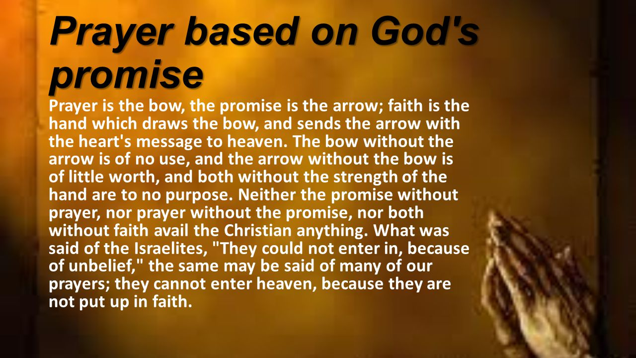 Prayer based on God s promise Prayer is the bow, the promise is the arrow; faith is the hand which draws the bow, and sends the arrow with the heart s message to heaven.