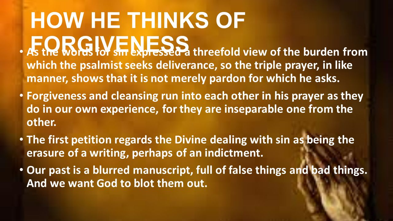 HOW HE THINKS OF FORGIVENESS As the words for sin expressed a threefold view of the burden from which the psalmist seeks deliverance, so the triple prayer, in like manner, shows that it is not merely pardon for which he asks.