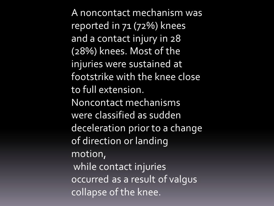 A noncontact mechanism was reported in 71 (72%) knees and a contact injury in 28 (28%) knees.
