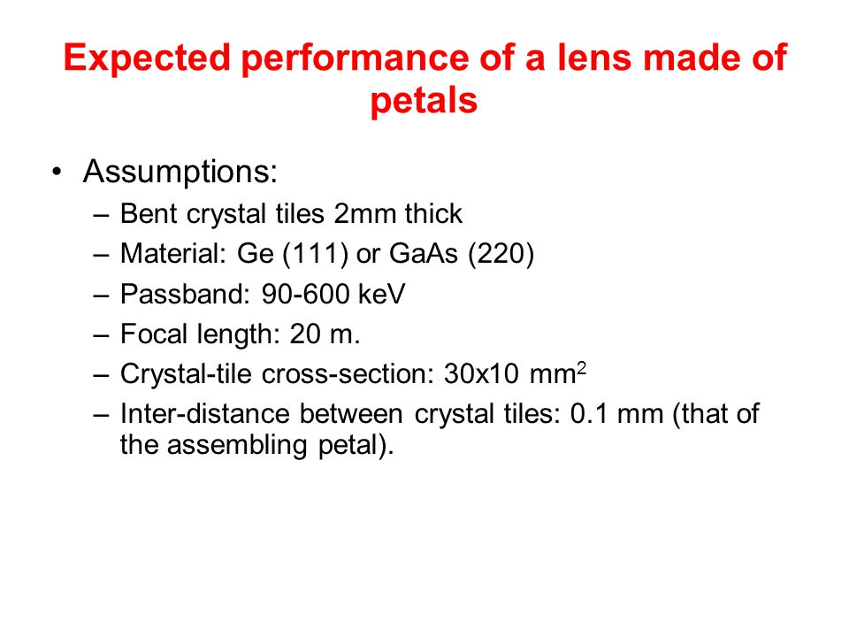 Expected performance of a lens made of petals Assumptions: –Bent crystal tiles 2mm thick –Material: Ge (111) or GaAs (220) –Passband: 90-600 keV –Focal length: 20 m.