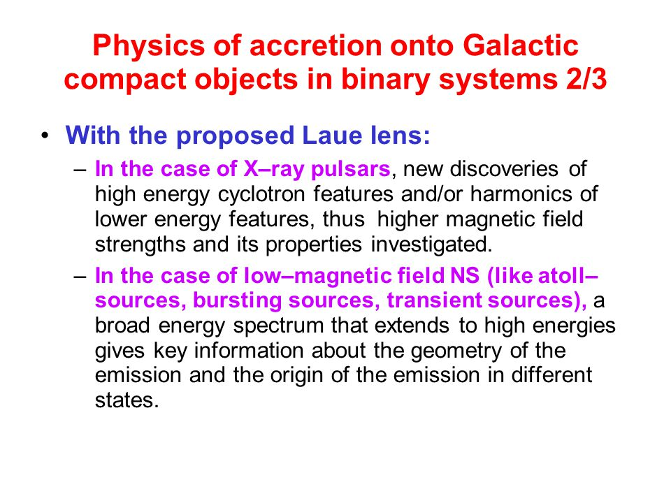 Physics of accretion onto Galactic compact objects in binary systems 2/3 With the proposed Laue lens: –In the case of X–ray pulsars, new discoveries of high energy cyclotron features and/or harmonics of lower energy features, thus higher magnetic field strengths and its properties investigated.