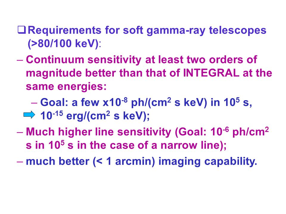  Requirements for soft gamma-ray telescopes (>80/100 keV): –Continuum sensitivity at least two orders of magnitude better than that of INTEGRAL at the same energies: –Goal: a few x10 -8 ph/(cm 2 s keV) in 10 5 s, 10 -15 erg/(cm 2 s keV); –Much higher line sensitivity (Goal: 10 -6 ph/cm 2 s in 10 5 s in the case of a narrow line); –much better (< 1 arcmin) imaging capability.