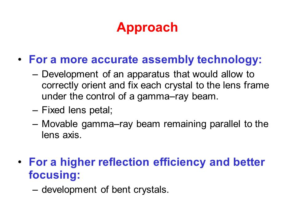 Approach For a more accurate assembly technology: –Development of an apparatus that would allow to correctly orient and fix each crystal to the lens frame under the control of a gamma–ray beam.