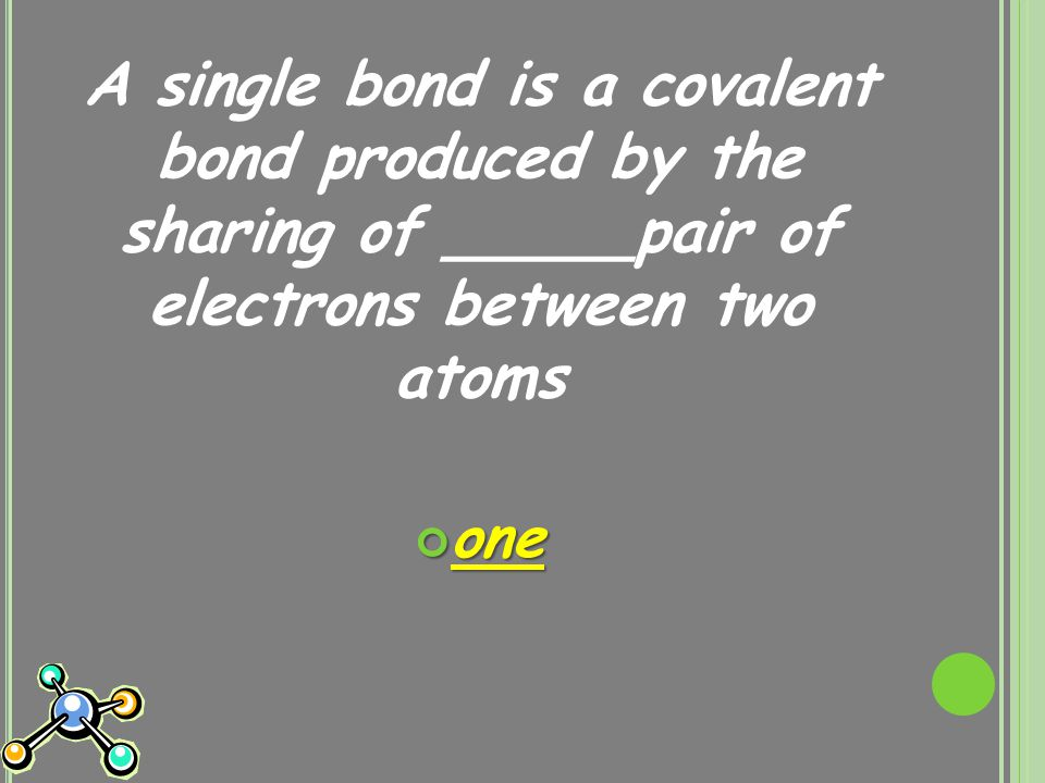 A single bond is a covalent bond produced by the sharing of _____pair of electrons between two atoms one