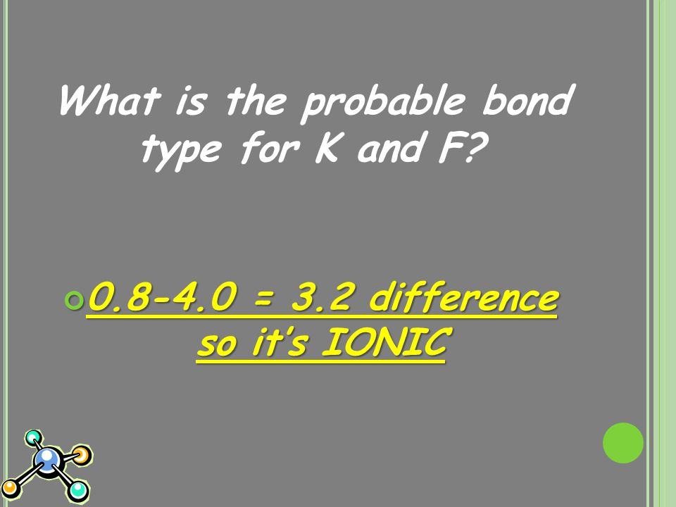 What is the probable bond type for K and F? 0.8-4.0 = 3.2 difference so it's IONIC