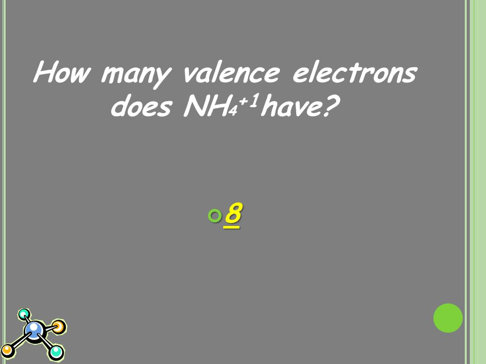 How many valence electrons does NH 4 +1 have? 8