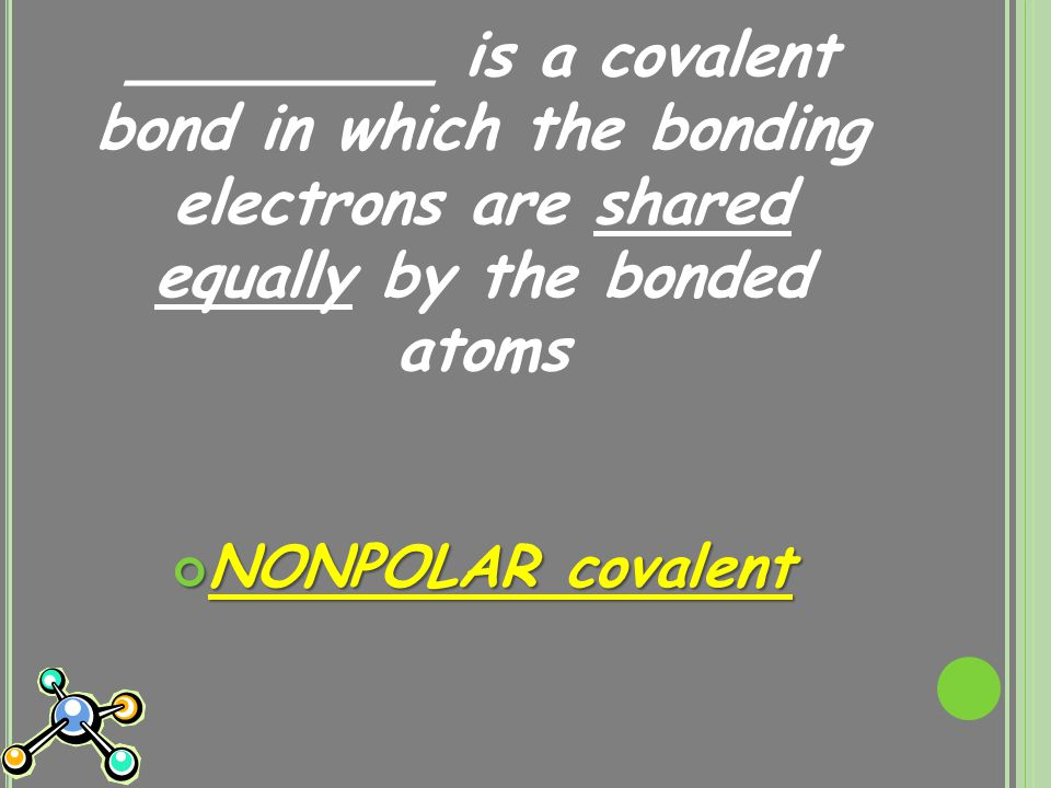 ________ is a covalent bond in which the bonding electrons are shared equally by the bonded atoms NONPOLAR covalent