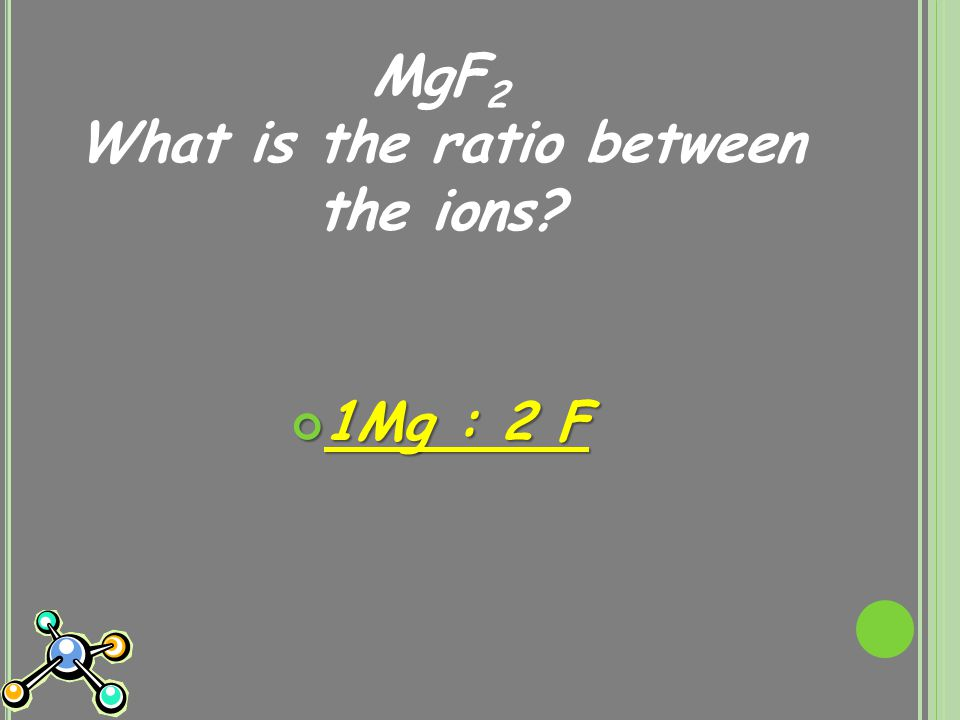 MgF 2 What is the ratio between the ions? 1Mg : 2 F