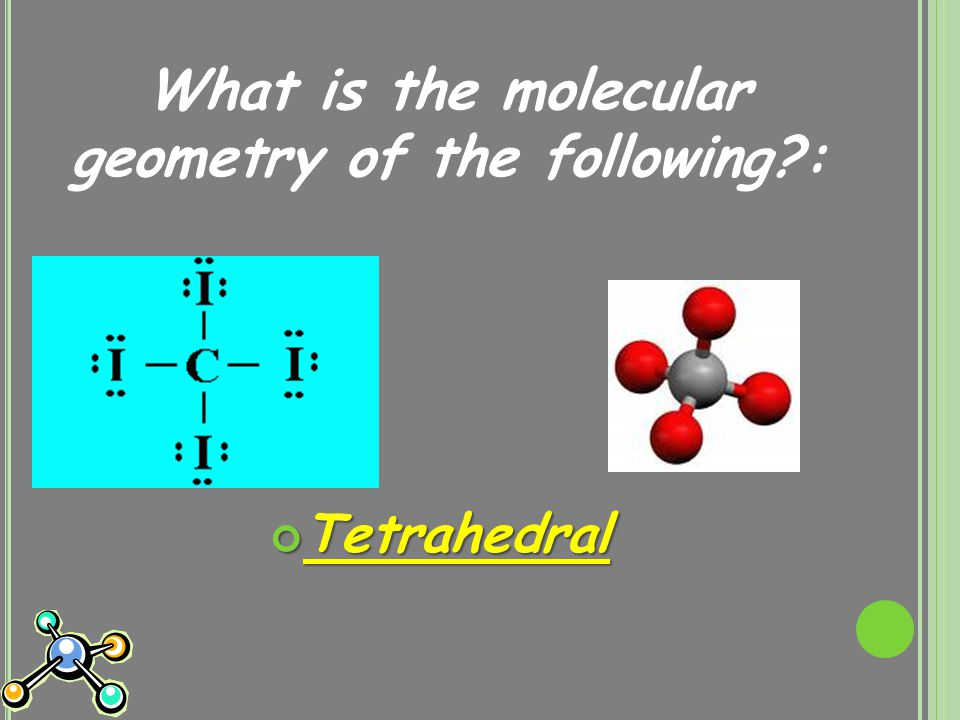 What is the molecular geometry of the following : Tetrahedral