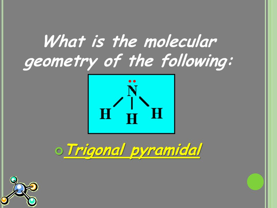 What is the molecular geometry of the following: Trigonal pyramidal
