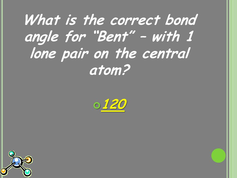 What is the correct bond angle for Bent – with 1 lone pair on the central atom 120