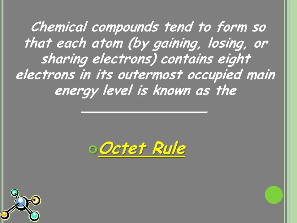Chemical compounds tend to form so that each atom (by gaining, losing, or sharing electrons) contains eight electrons in its outermost occupied main energy level is known as the _______________ Octet Rule